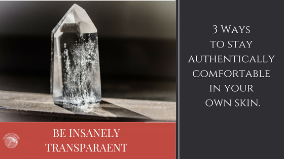 Be Insanely Transparent: 3 Ways to Be Authentically Comfortable in Your Own Skin